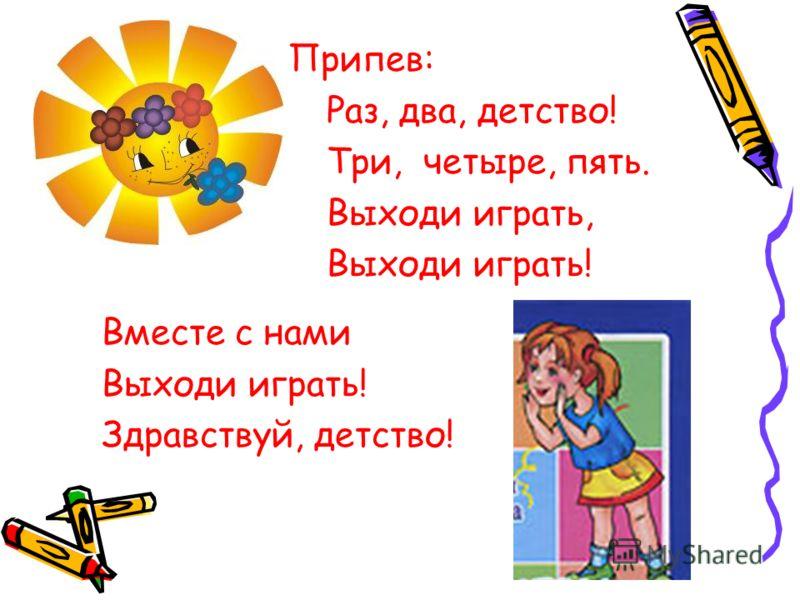 Припев: Раз, два, детство! Три, четыре, пять. Выходи играть, Выходи играть! Вместе с нами Выходи играть! Здравствуй, детство!