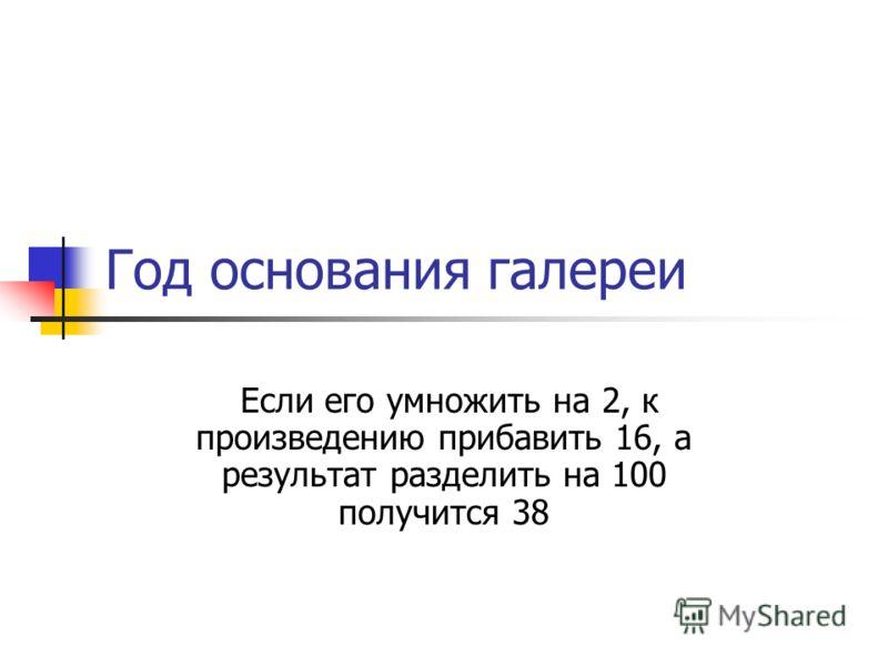 Год основания галереи Если его умножить на 2, к произведению прибавить 16, а результат разделить на 100 получится 38