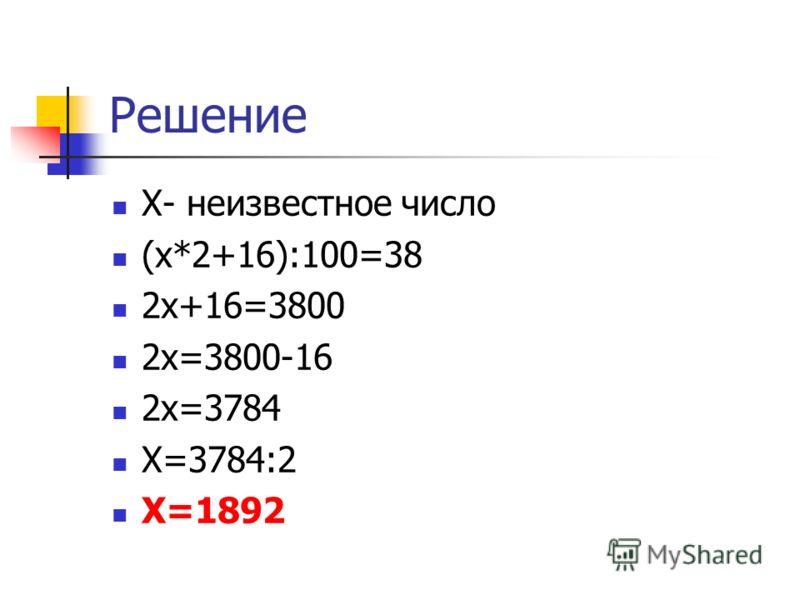 Решение Х- неизвестное число (х*2+16):100=38 2х+16=3800 2х=3800-16 2х=3784 Х=3784:2 Х=1892
