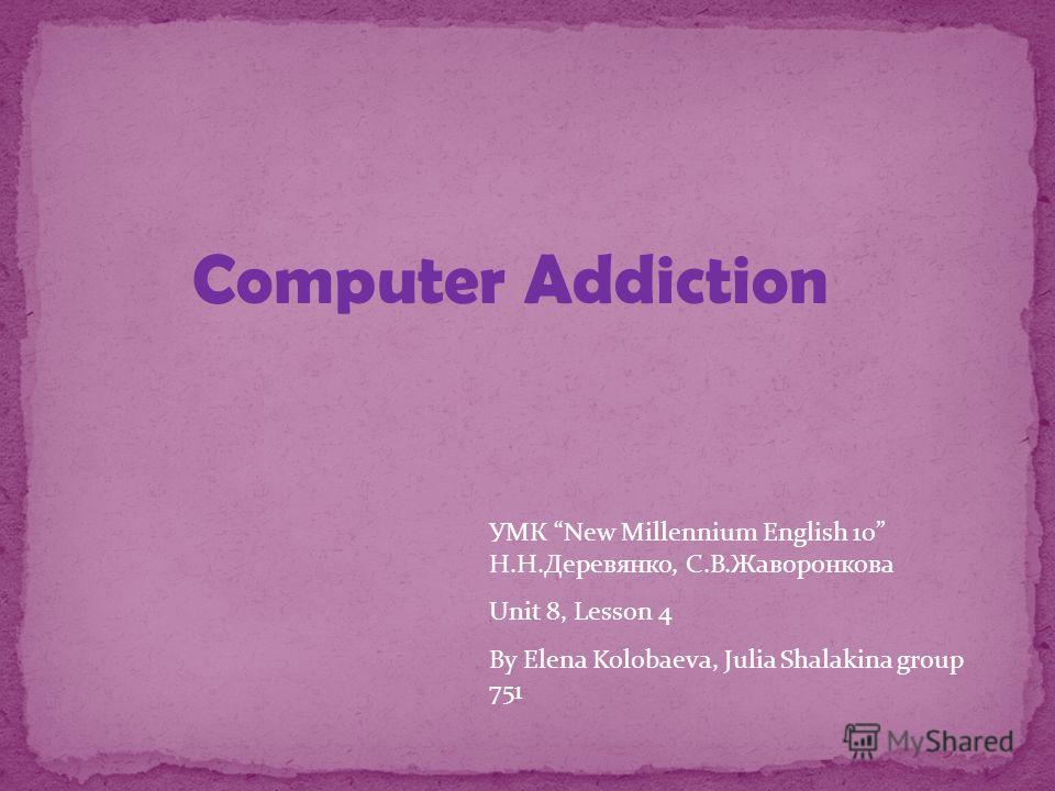 УМК New Millennium English 10 Н.Н.Деревянко, С.В.Жаворонкова Unit 8, Lesson 4 By Elena Kolobaeva, Julia Shalakina group 751 Computer Addiction