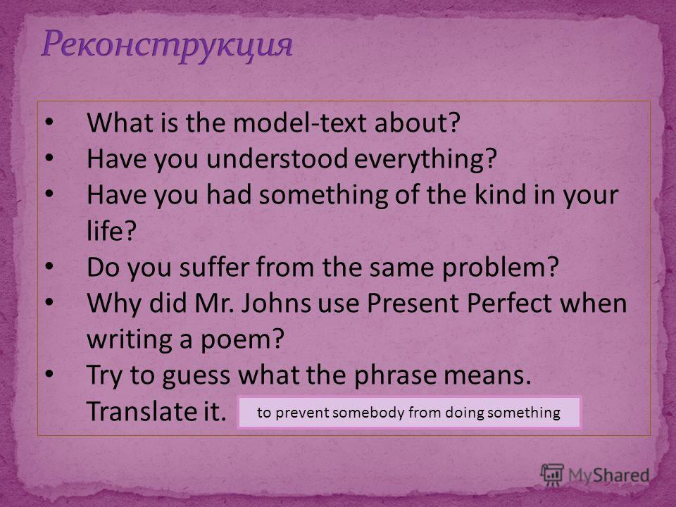 What is the model-text about? Have you understood everything? Have you had something of the kind in your life? Do you suffer from the same problem? Why did Mr. Johns use Present Perfect when writing a poem? Try to guess what the phrase means. Transla