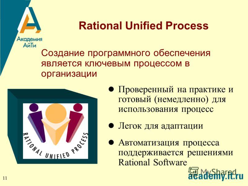 11 Rational Unified Process Создание программного обеспечения является ключевым процессом в организации Проверенный на практике и готовый (немедленно) для использования процесс Легок для адаптации Автоматизация процесса поддерживается решениями Ratio
