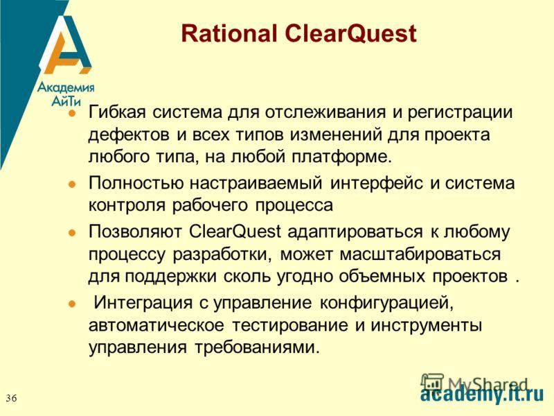 36 Rational ClearQuest Гибкая система для отслеживания и регистрации дефектов и всех типов изменений для проекта любого типа, на любой платформе. Полностью настраиваемый интерфейс и система контроля рабочего процесса Позволяют ClearQuest адаптировать