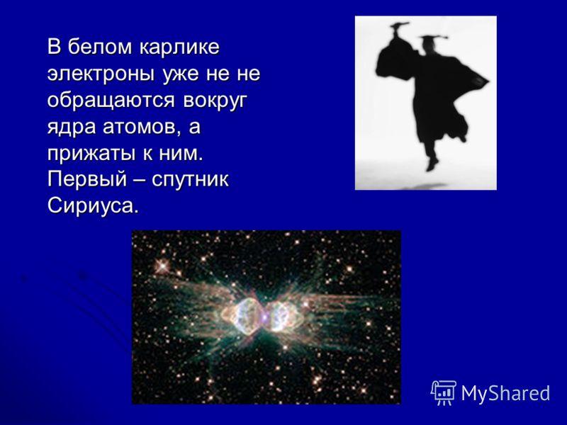 В белом карлике электроны уже не не обращаются вокруг ядра атомов, а прижаты к ним. Первый – спутник Сириуса.