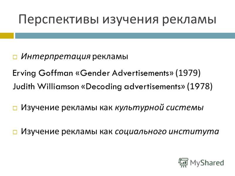 Перспективы изучения рекламы Интерпретация рекламы Erving Goffman «Gender Advertisements» (1979) Judith Williamson «Decoding advertisements» (1978) Изучение рекламы как культурной системы Изучение рекламы как социального института