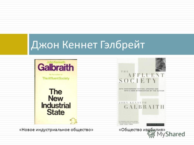 Джон Кеннет Гэлбрейт «Общество изобилия»«Новое индустриальное общество»