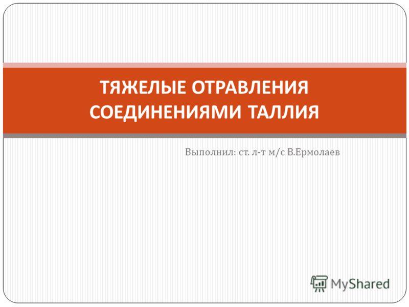 Выполнил : ст. л - т м / с В. Ермолаев ТЯЖЕЛЫЕ ОТРАВЛЕНИЯ СОЕДИНЕНИЯМИ ТАЛЛИЯ