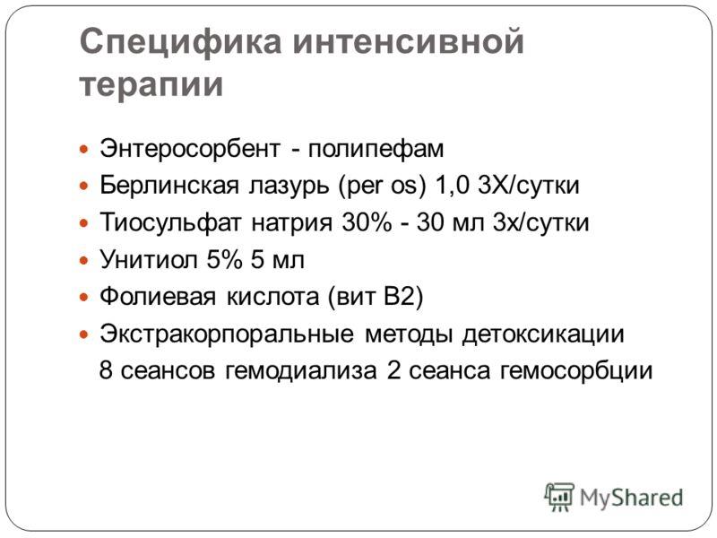 Специфика интенсивной терапии Энтеросорбент - полипефам Берлинская лазурь (per os) 1,0 3Х/сутки Тиосульфат натрия 30% - 30 мл 3х/сутки Унитиол 5% 5 мл Фолиевая кислота (вит В2) Экстракорпоральные методы детоксикации 8 сеансов гемодиализа 2 сеанса гем