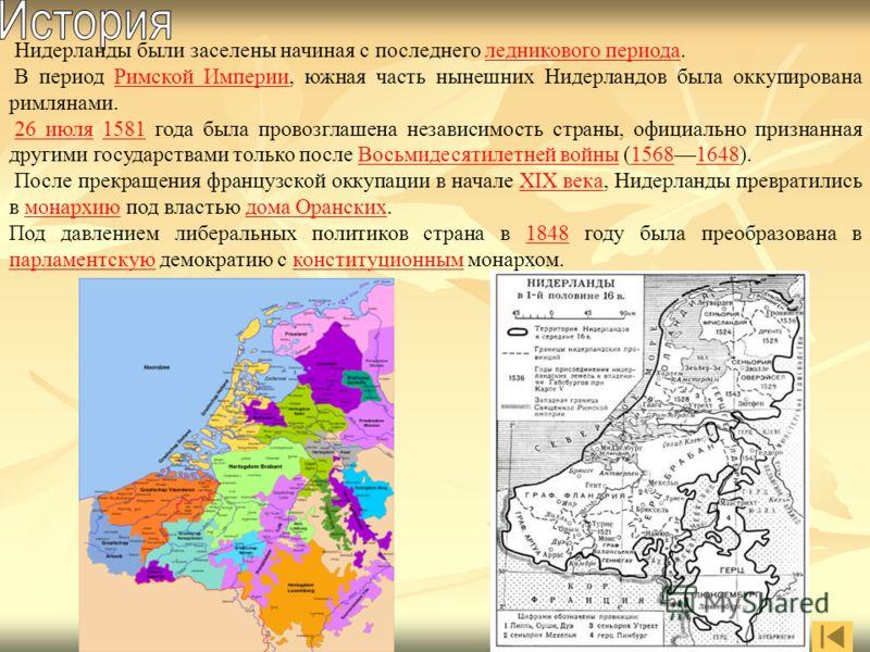 Нидерланды были заселены начиная с последнего ледникового периода.ледникового периода В период Римской Империи, южная часть нынешних Нидерландов была оккупирована римлянами.Римской Империи 26 июля 1581 года была провозглашена независимость страны, оф