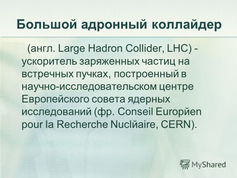Большой адронный коллайдер (англ. Large Hadron Collider, LHC) - ускоритель заряженных частиц на встречных пучках, построенный в научно-исследовательском центре Европейского совета ядерных исследований (фр. Conseil Europйen pour la Recherche Nuclйaire