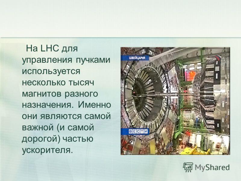 На LHC для управления пучками используется несколько тысяч магнитов разного назначения. Именно они являются самой важной (и самой дорогой) частью ускорителя.