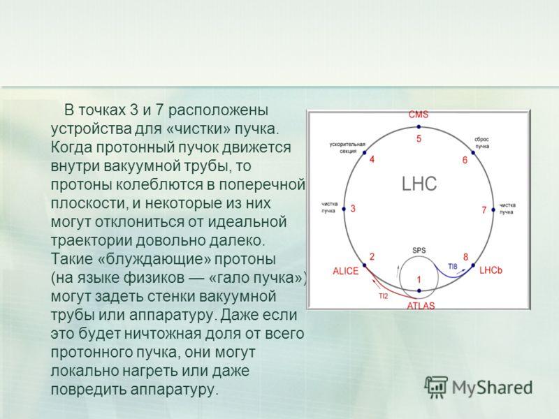 В точках 3 и 7 расположены устройства для «чистки» пучка. Когда протонный пучок движется внутри вакуумной трубы, то протоны колеблются в поперечной плоскости, и некоторые из них могут отклониться от идеальной траектории довольно далеко. Такие «блужда