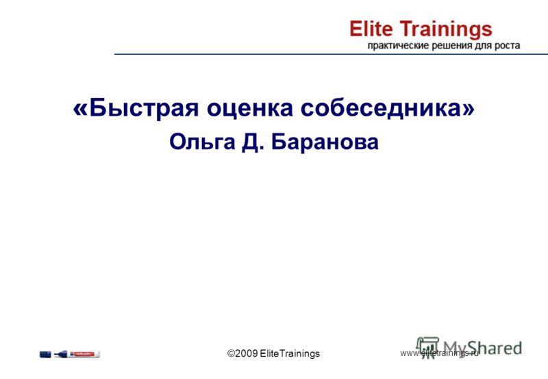 www.elitetrainings.ru ©2009 EliteTrainings « Быстрая оценка собеседника» Ольга Д. Баранова