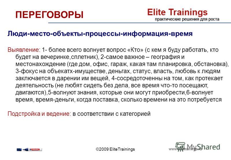www.elitetrainings.ru ©2009 EliteTrainings ПЕРЕГОВОРЫ Люди-место-объекты-процессы-информация-время Выявление: 1- более всего волнует вопрос «Кто» (с кем я буду работать, кто будет на вечеринке,сплетник), 2-самое важное – география и местонахождение (
