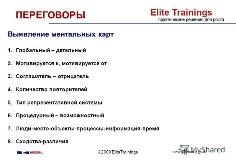 www.elitetrainings.ru ©2009 EliteTrainings Выявление ментальных карт 1.Глобальный – детальный 2.Мотивируется к, мотивируется от 3.Соглашатель – отрицатель 4.Количество повторителей 5.Тип репрезентативной системы 6.Процедурный – возможностный 7.Люди-м