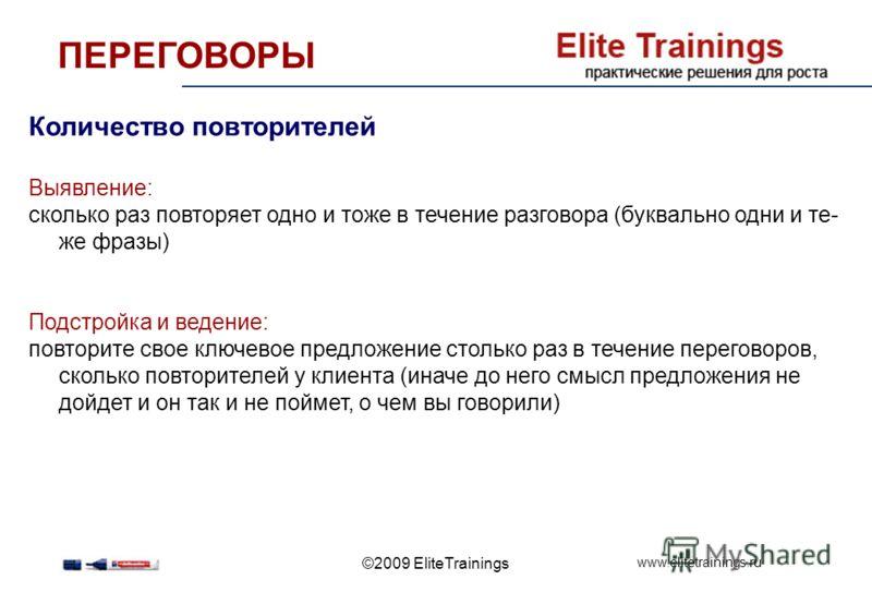 www.elitetrainings.ru ©2009 EliteTrainings Количество повторителей Выявление: сколько раз повторяет одно и тоже в течение разговора (буквально одни и те- же фразы) Подстройка и ведение: повторите свое ключевое предложение столько раз в течение перего