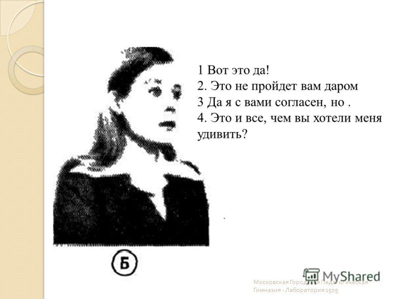 Московская Городская Педагогическая Гимназия - Лаборатория 1505 1 Вот это да! 2. Это не пройдет вам даром 3 Да я с вами согласен, но. 4. Это и все, чем вы хотели меня удивить?