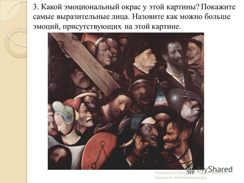 Московская Городская Педагогическая Гимназия - Лаборатория 1505 3. Какой эмоциональный окрас у этой картины? Покажите самые выразительные лица. Назовите как можно больше эмоций, присутствующих на этой картине.