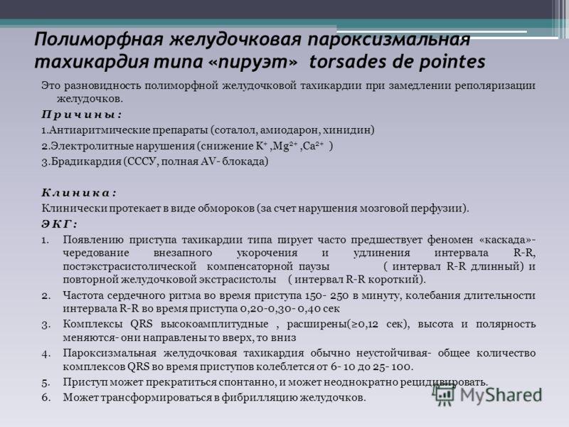 Полиморфная желудочковая пароксизмальная тахикардия типа «пируэт» torsades de pointes Это разновидность полиморфной желудочковой тахикардии при замедлении реполяризации желудочков. Причины: 1.Антиаритмические препараты (соталол, амиодарон, хинидин) 2