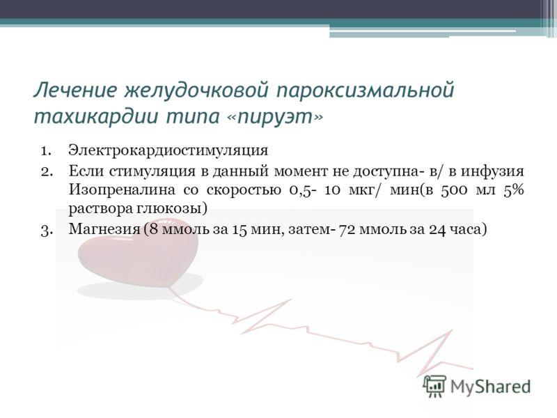 Лечение желудочковой пароксизмальной тахикардии типа «пируэт» 1.Электрокардиостимуляция 2.Если стимуляция в данный момент не доступна- в/ в инфузия Изопреналина со скоростью 0,5- 10 мкг/ мин(в 500 мл 5% раствора глюкозы) 3.Магнезия (8 ммоль за 15 мин