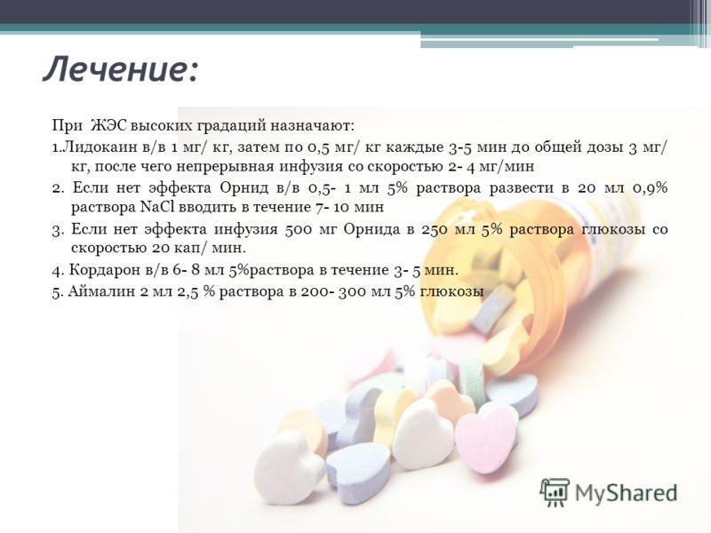 Лечение: При ЖЭС высоких градаций назначают: 1.Лидокаин в/в 1 мг/ кг, затем по 0,5 мг/ кг каждые 3-5 мин до общей дозы 3 мг/ кг, после чего непрерывная инфузия со скоростью 2- 4 мг/мин 2. Если нет эффекта Орнид в/в 0,5- 1 мл 5% раствора развести в 20