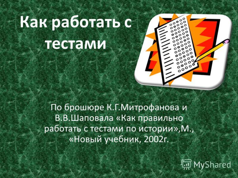 Как работать с тестами По брошюре К.Г.Митрофанова и В.В.Шаповала «Как правильно работать с тестами по истории»,М., «Новый учебник, 2002г.