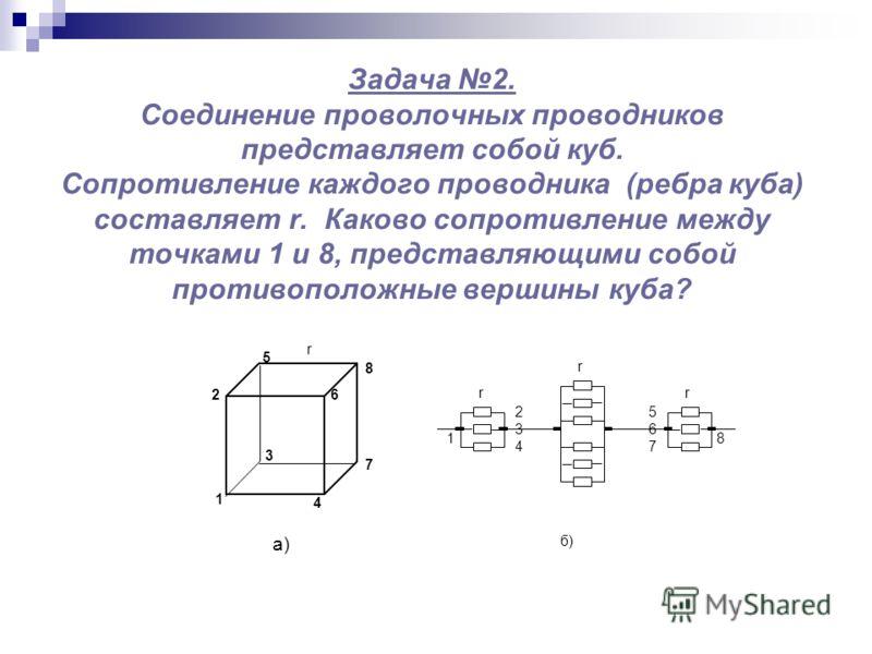 Задача 2. Соединение проволочных проводников представляет собой куб. Сопротивление каждого проводника (ребра куба) составляет r. Каково сопротивление между точками 1 и 8, представляющими собой противоположные вершины куба? r r r 7 6 5 8 2 1 3 4 8 567