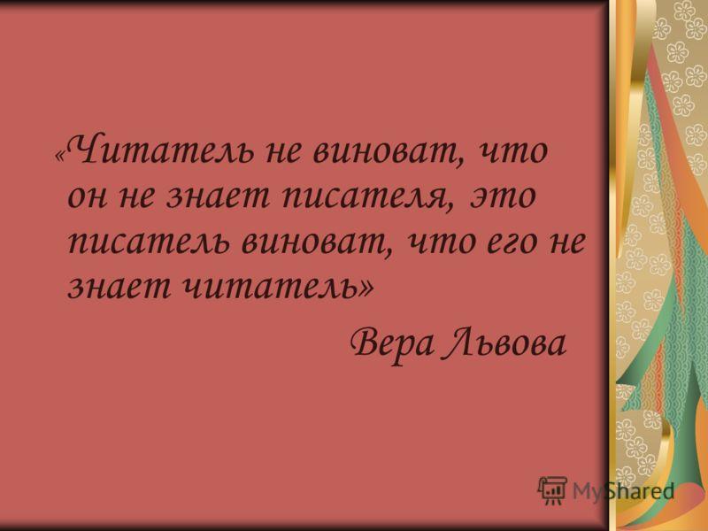 « Читатель не виноват, что он не знает писателя, это писатель виноват, что его не знает читатель» Вера Львова