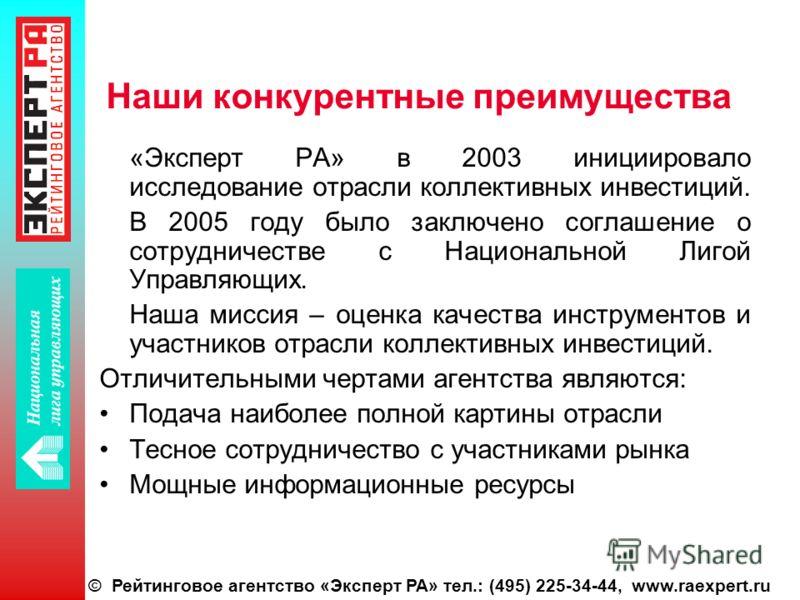 © Рейтинговое агентство «Эксперт РА» тел.: (495) 225-34-44, www.raexpert.ru Наши конкурентные преимущества «Эксперт РА» в 2003 инициировало исследование отрасли коллективных инвестиций. В 2005 году было заключено соглашение о сотрудничестве с Национа