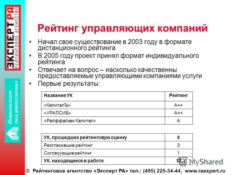 © Рейтинговое агентство «Эксперт РА» тел.: (495) 225-34-44, www.raexpert.ru Рейтинг управляющих компаний Начал свое существование в 2003 году в формате дистанционного рейтинга В 2005 году проект принял формат индивидуального рейтинга Отвечает на вопр