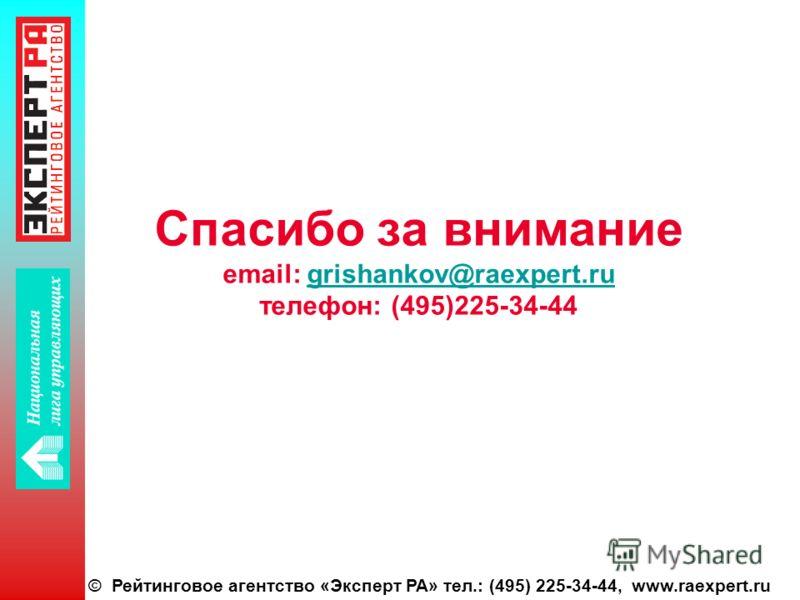 © Рейтинговое агентство «Эксперт РА» тел.: (495) 225-34-44, www.raexpert.ru Спасибо за внимание email: grishankov@raexpert.ru телефон: (495)225-34-44grishankov@raexpert.ru