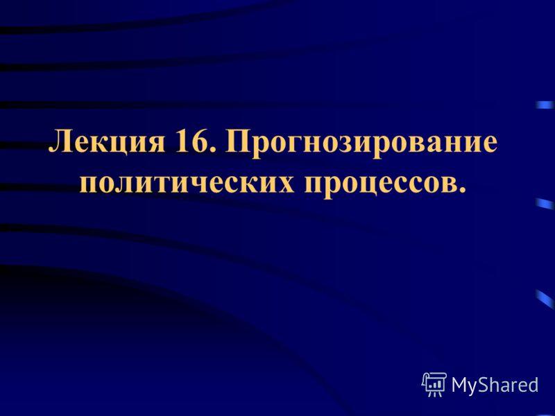 Лекция 16. Прогнозирование политических процессов.
