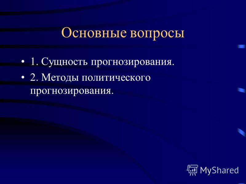 Основные вопросы 1. Сущность прогнозирования. 2. Методы политического прогнозирования.