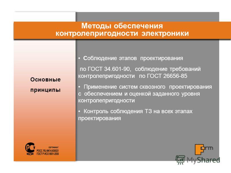 Основные принципы Методы обеспечения контролепригодности электроники Соблюдение этапов проектирования по ГОСТ 34.601-90, соблюдение требований контролепригодности по ГОСТ 26656-85 Применение систем сквозного проектирования с обеспечением и оценкой за
