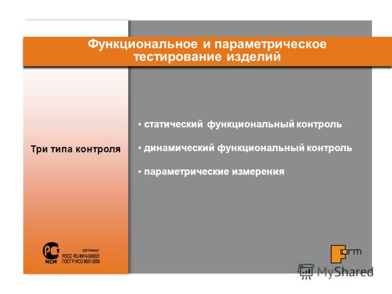 Три типа контроля Функциональное и параметрическое тестирование изделий статический функциональный контроль динамический функциональный контроль параметрические измерения