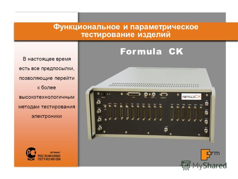 Formula CK В настоящее время есть все предпосылки, позволяющие перейти к более высокотехнологичным методам тестирования электроники Функциональное и параметрическое тестирование изделий