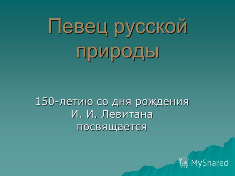 Певец русской природы 150-летию со дня рождения И. И. Левитана посвящается