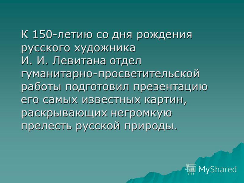 К 150-летию со дня рождения русского художника И. И. Левитана отдел гуманитарно-просветительской работы подготовил презентацию его самых известных картин, раскрывающих негромкую прелесть русской природы.