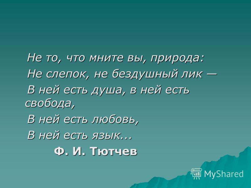 Не то, что мните вы, природа: Не то, что мните вы, природа: Не слепок, не бездушный лик Не слепок, не бездушный лик В ней есть душа, в ней есть свобода, В ней есть душа, в ней есть свобода, В ней есть любовь, В ней есть любовь, В ней есть язык... В н