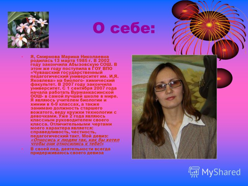 О себе: Я, Смирнова Марина Николаевна родилась 13 марта 1985 г. В 2002 году закончила Абызовскую СОШ. В этом же году поступила в ГОУ ВПО «Чувашский государственный педагогический университет им. И.Я. Яковлева» на биолого- химический факультет. В 2007