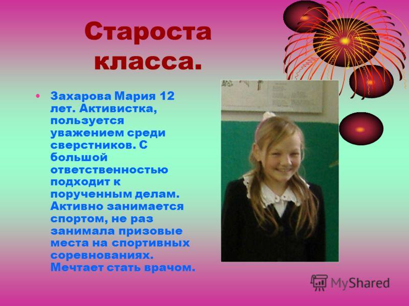 Староста класса. Захарова Мария 12 лет. Активистка, пользуется уважением среди сверстников. С большой ответственностью подходит к порученным делам. Активно занимается спортом, не раз занимала призовые места на спортивных соревнованиях. Мечтает стать