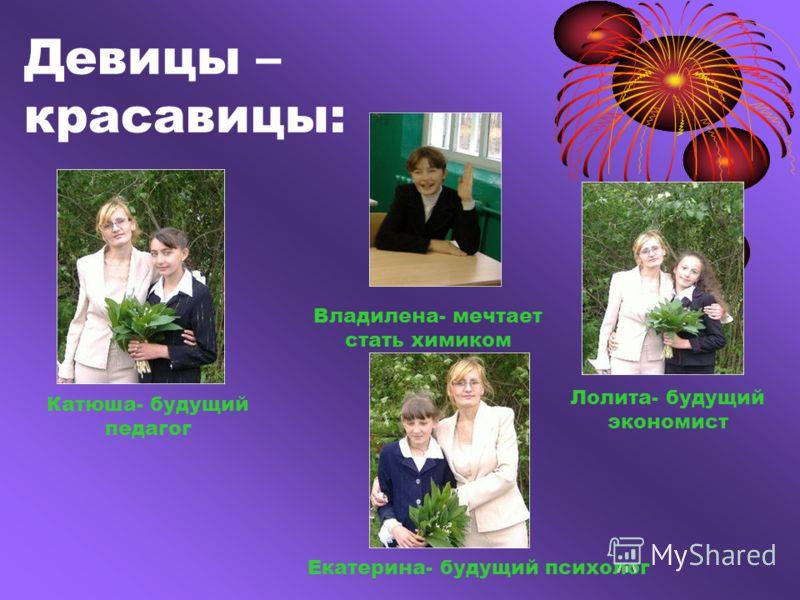 Девицы – красавицы: Катюша- будущий педагог Лолита- будущий экономист Владилена- мечтает стать химиком Екатерина- будущий психолог