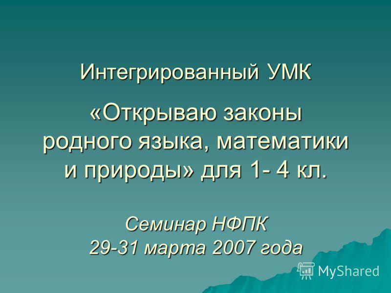 Интегрированный УМК «Открываю законы родного языка, математики и природы» для 1- 4 кл. Семинар НФПК 29-31 марта 2007 года