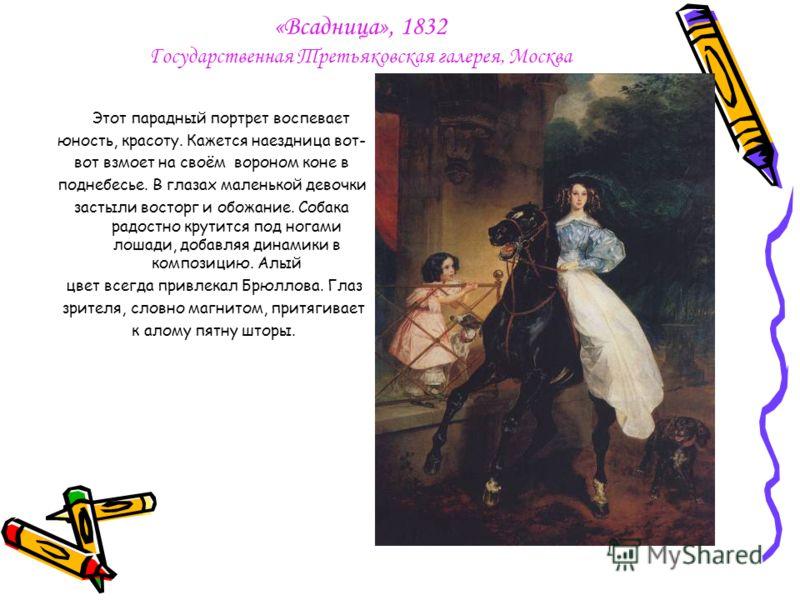 «Всадница», 1832 Государственная Третьяковская галерея, Москва Этот парадный портрет воспевает юность, красоту. Кажется наездница вот- вот взмоет на своём вороном коне в поднебесье. В глазах маленькой девочки застыли восторг и обожание. Собака радост