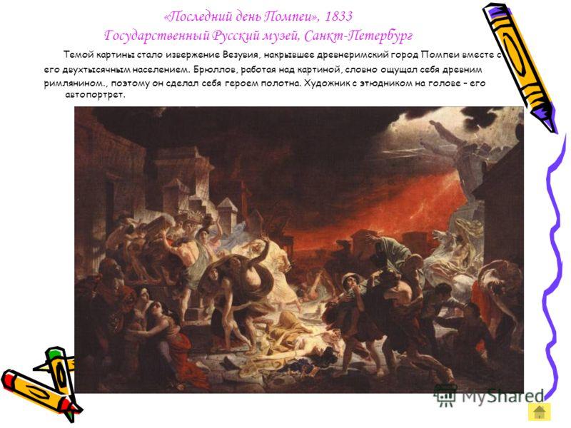 «Последний день Помпеи», 1833 Государственный Русский музей, Санкт-Петербург Темой картины стало извержение Везувия, накрывшее древнеримский город Помпеи вместе с его двухтысячным населением. Брюллов, работая над картиной, словно ощущал себя древним