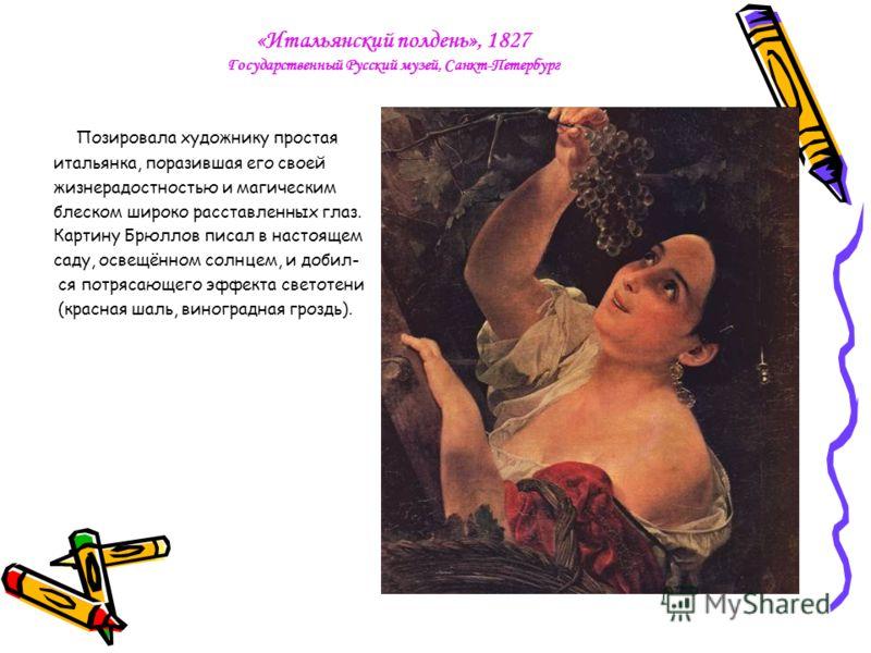 «Итальянский полдень», 1827 Государственный Русский музей, Санкт-Петербург Позировала художнику простая итальянка, поразившая его своей жизнерадостностью и магическим блеском широко расставленных глаз. Картину Брюллов писал в настоящем саду, освещённ