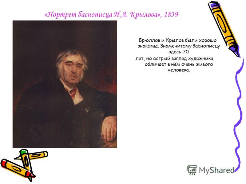 «Портрет баснописца И.А. Крылова», 1839 Брюллов и Крылов были хорошо знакомы. Знаменитому баснописцу здесь 70 лет, но острый взгляд художника обличает в нём очень живого человека.
