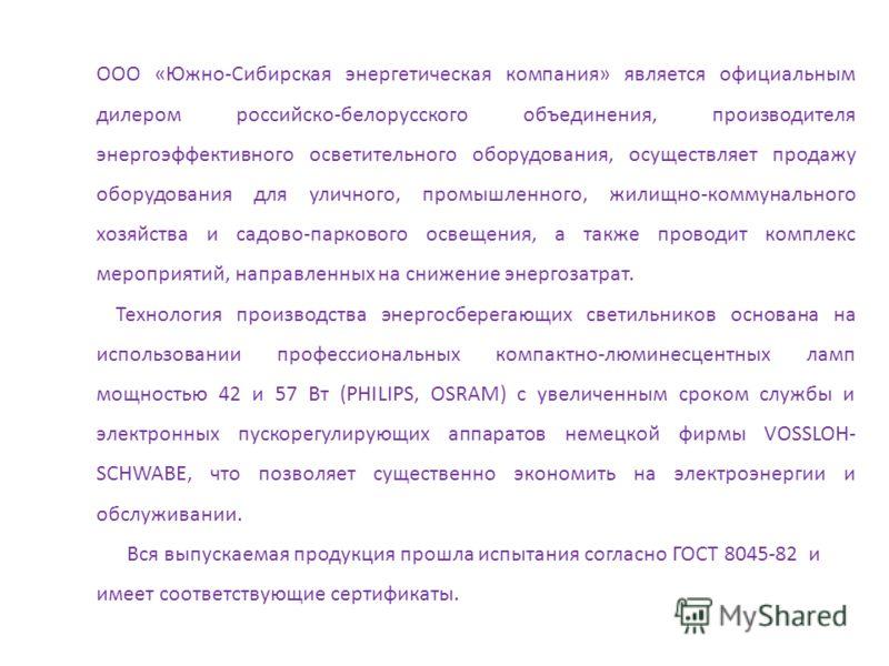 ООО «Южно-Сибирская энергетическая компания» является официальным дилером российско-белорусского объединения, производителя энергоэффективного осветительного оборудования, осуществляет продажу оборудования для уличного, промышленного, жилищно-коммуна