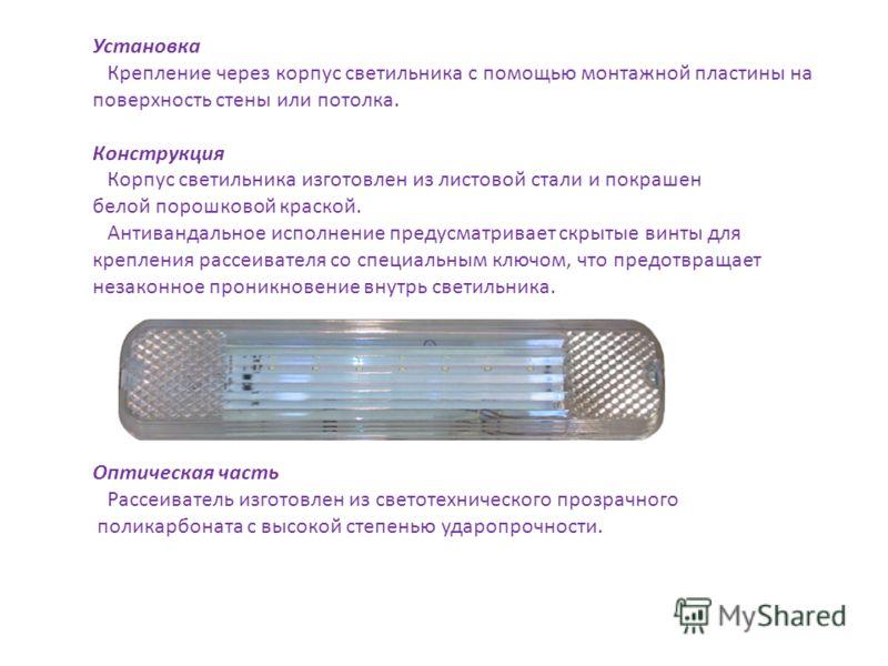 Установка Крепление через корпус светильника с помощью монтажной пластины на поверхность стены или потолка. Конструкция Корпус светильника изготовлен из листовой стали и покрашен белой порошковой краской. Антивандальное исполнение предусматривает скр