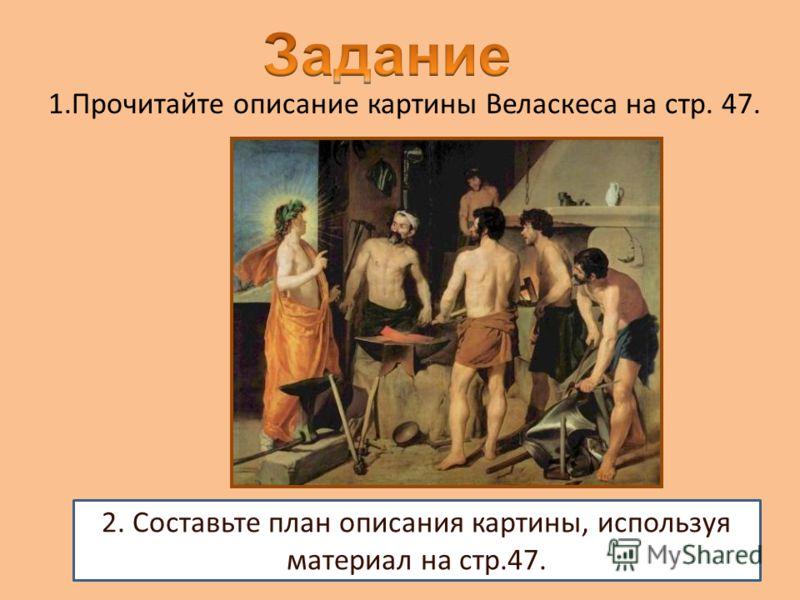 2. Составьте план описания картины, используя материал на стр.47. 1.Прочитайте описание картины Веласкеса на стр. 47.